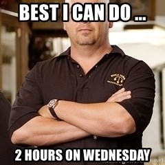 Pawn Stars Rick - Best I can do ...  2 hours on Wednesday