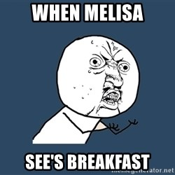 Y U No - when melisa see's breakfast