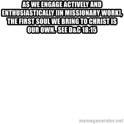 Blank Template - As we engage actively and enthusiastically [in missionary work], the first soul we bring to Christ is our own.  See D&C 18:15