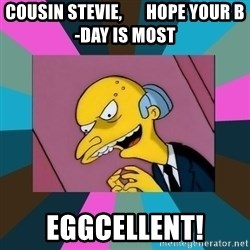 Mr. Burns - Cousin Stevie,       Hope your B-Day is most Eggcellent!
