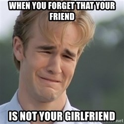 Dawson's Creek - when you forget that your friend is not your girlfriend