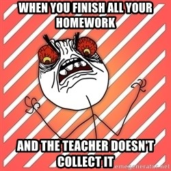 iHate - when you finish all your homework and the teacher doesn't collect it