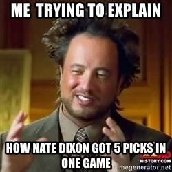 ancient alien guy - Me  Trying to explain  How Nate Dixon got 5 picks in one game
