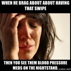 First World Problems - When he brag about about having that swipe Then you see them blood pressure meds on the nightstand.