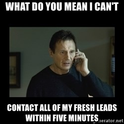 I will find you and kill you - what do you mean I can't contact all of my fresh leads within five minutes