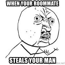 Y U SO - When your roommate steals your man
