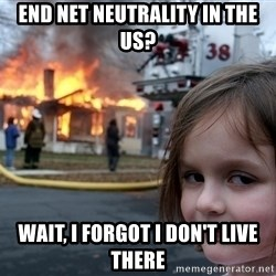 Disaster Girl - End net neutrality in the US? Wait, I forgot I don't live there