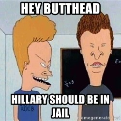 Beavis and butthead - hey butthead hillary should be in jail
