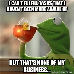 Kermit The Frog Drinking Tea - I can't fulfill tasks that I haven't been made aware of But that's none of my business...