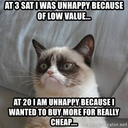 Grumpy cat good - at 3 sat i was unhappy because of low value... at 20 i am unhappy because i wanted to buy more for really cheap....