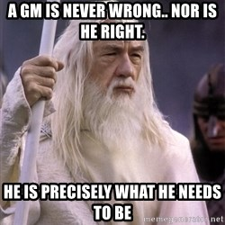 White Gandalf - A GM Is never wrong.. Nor is he right.  He is precisely what he needs to be
