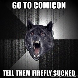 Insanity Wolf - go to comicon tell them firefly sucked