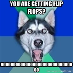 Spoiler Dog - you are getting flip flops? noooooooooooooooooooooooooooooo