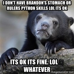 Confession Bear - I don't have Brandon's stomach or rulers python skills lol its ok Its ok its fine. Lol 😊 whatever