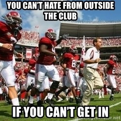 Alabama Football - You can't hate from outside the club If you can't get in