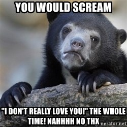 "Confession Bear - You would scream ""I don't really love you!"" The whole time! Nahhhh no thx"