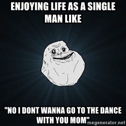 """Forever Alone - enjoying life as a single man like """"no i dont wanna go to the dance with you mom"""""""