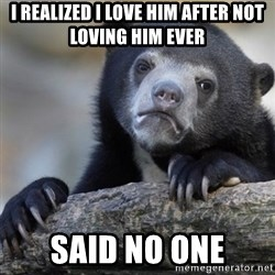 Confession Bear - I realized I love him after not loving him ever Said no one