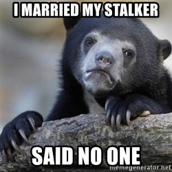 Confession Bear - I married my stalker Said no one