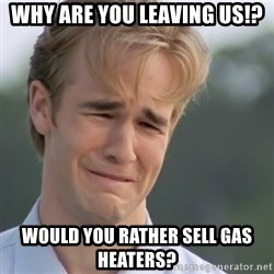 Dawson's Creek - why are you leaving us!? would you rather sell gas heaters?