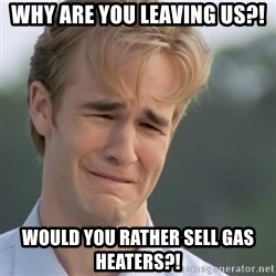 Dawson's Creek - Why are you leaving us?! would you rather sell gas heaters?!
