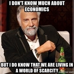 The Most Interesting Man In The World - I don't know much about economics but I do know that we are living in a world of scarcity