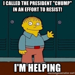"Ralph Wiggum - I called the President ""Chump"" in an effort to resist! I'm helping"