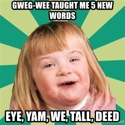 Retard girl - Gweg-wee taught me 5 new words Eye, yam, we, tall, deed