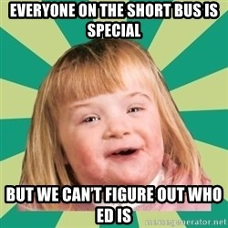 Retard girl - Everyone on the short bus is special But we can't figure out who ed is