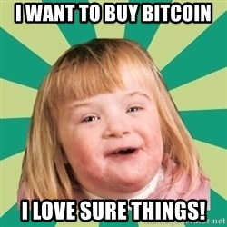 Retard girl - I want to buy bitcoin I Love sure things!