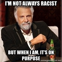 The Most Interesting Man In The World - I'm not always racist but when I am, it's on purpose