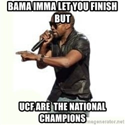 Imma Let you finish kanye west - BAMA imma let you finish but UCF are  the National Champions