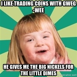 Retard girl - I like trading coins with Gweg-wee He gives me the big nickels for the little dimes