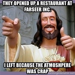 buddy jesus - They opened up a Restaurant at farseer inc. i left because the atmoshpere was crap
