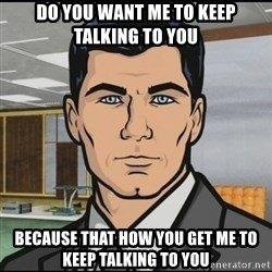 Archer - do you want me to keep talking to you because that how you get me to keep talking to you