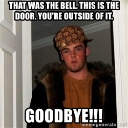 Scumbag Steve - That was the bell. this is the door. you're outside of it. Goodbye!!!