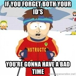 Bad time ski instructor 1 - If you forget both your ID'S You're gonna have a bad time