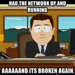 south park aand it's gone - Had the network up and running Aaaaaand its broken again