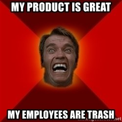 Angry Arnold - My product is great My employees are trash