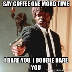 I double dare you - Say coffee one Mord time I dare you, i double dare you