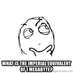thinking guy - What is the imperial equivalent of 1 megabyte?