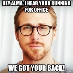 Ryan Gosling Hey Girl 3 - Hey Alma, I hear your running for office We got your back!