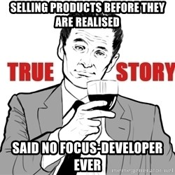 true story - Selling products before they are realised Said no FOCUS-Developer ever