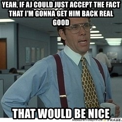 Yeah If You Could Just - Yeah, if AJ could just accept the fact that I'm gonna get him back real good That would be nice