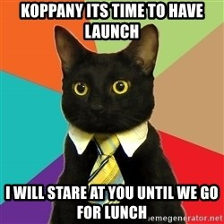 Business Cat - KOPPANY ITS TIME TO HAVE LAUNCH I WILL STARE AT YOU UNTIL WE GO FOR LUNCH