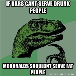 Philosoraptor - if bars cant serve drunk people mcdonalds shouldnt serve fat people
