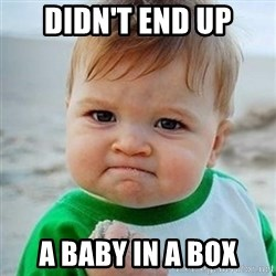 Victory Baby - didn't end up a baby in a box