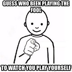 GUESS WHO YOU - Guess who been playing the fool To watch you play yourself