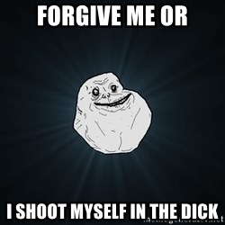 Forever Alone - forgive me or i shoot myself in the dick