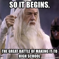 White Gandalf - So it begins, The great battle of making it to High School